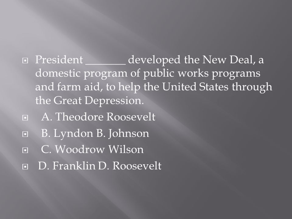  President _______ developed the New Deal, a domestic program of public works programs and farm aid, to help the United States through the Great Depr