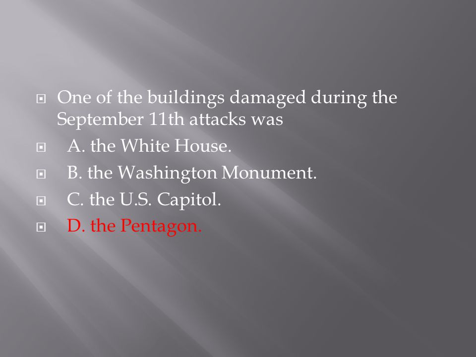  One of the buildings damaged during the September 11th attacks was  A. the White House.  B. the Washington Monument.  C. the U.S. Capitol.  D. t