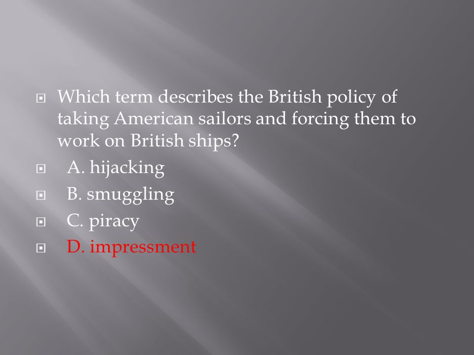  Which term describes the British policy of taking American sailors and forcing them to work on British ships?  A. hijacking  B. smuggling  C. pir