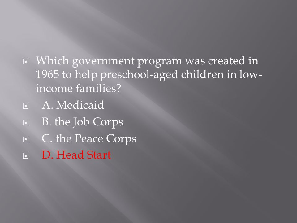  Which government program was created in 1965 to help preschool-aged children in low- income families?  A. Medicaid  B. the Job Corps  C. the Peac