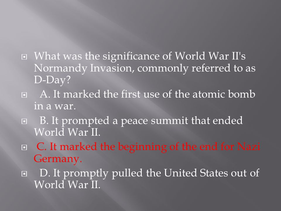  What was the significance of World War II's Normandy Invasion, commonly referred to as D-Day?  A. It marked the first use of the atomic bomb in a w