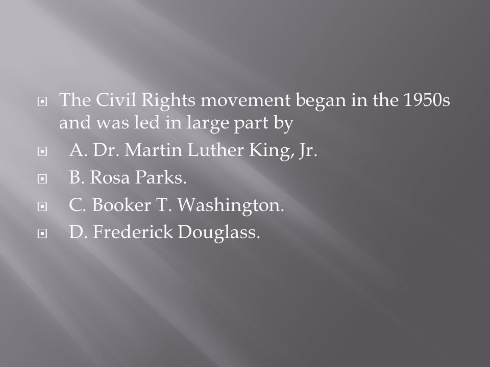 The Civil Rights movement began in the 1950s and was led in large part by  A. Dr. Martin Luther King, Jr.  B. Rosa Parks.  C. Booker T. Washingto