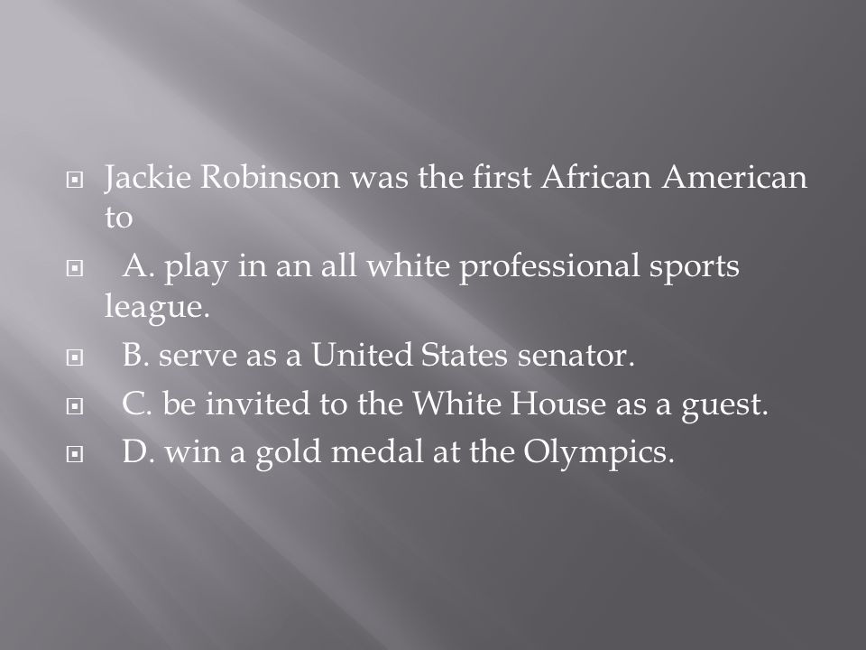  Jackie Robinson was the first African American to  A. play in an all white professional sports league.  B. serve as a United States senator.  C.