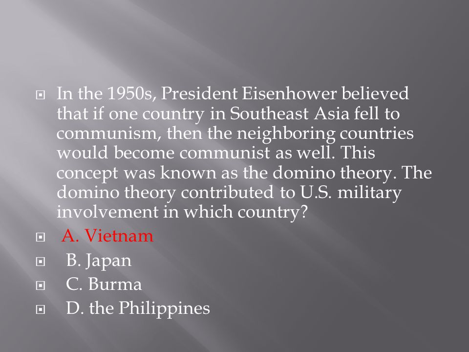  In the 1950s, President Eisenhower believed that if one country in Southeast Asia fell to communism, then the neighboring countries would become com