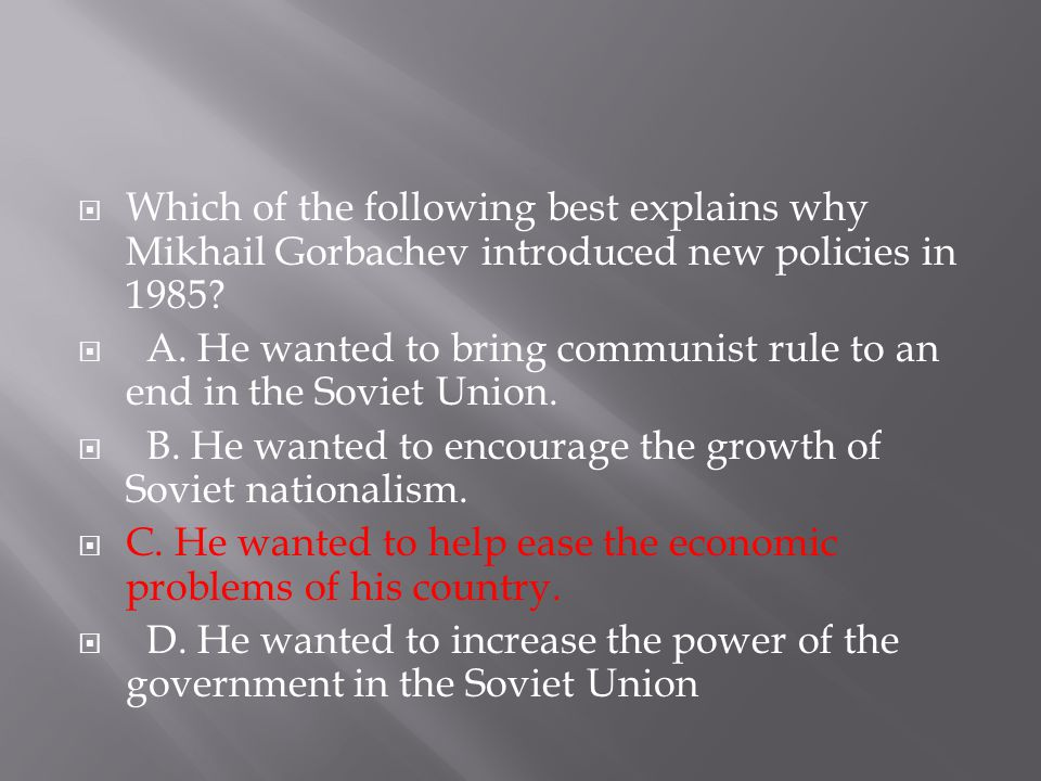  Which of the following best explains why Mikhail Gorbachev introduced new policies in 1985?  A. He wanted to bring communist rule to an end in the