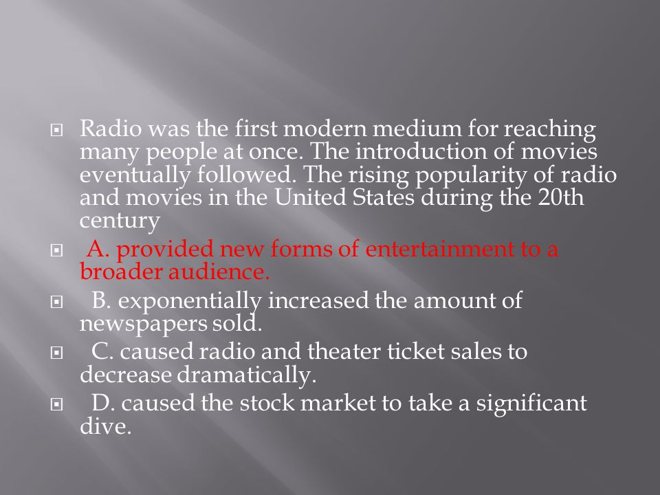  Radio was the first modern medium for reaching many people at once. The introduction of movies eventually followed. The rising popularity of radio a