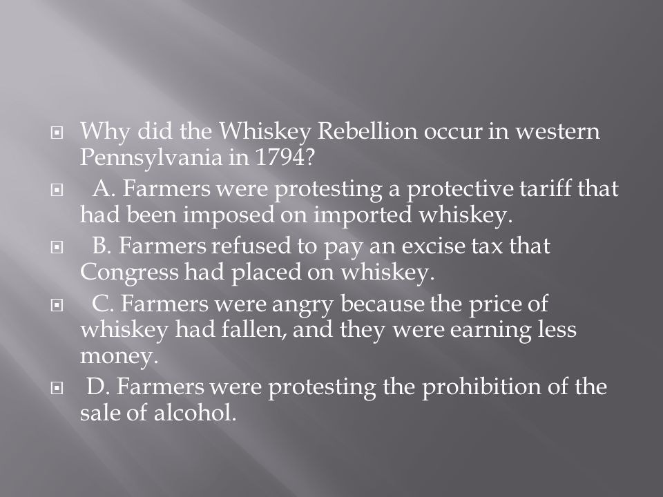  Why did the Whiskey Rebellion occur in western Pennsylvania in 1794?  A. Farmers were protesting a protective tariff that had been imposed on impor