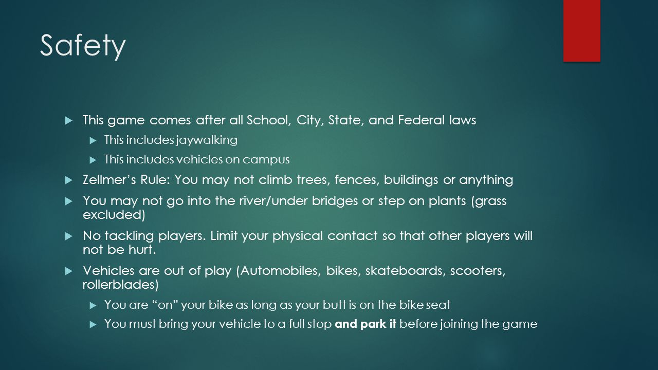 Safety  This game comes after all School, City, State, and Federal laws  This includes jaywalking  This includes vehicles on campus  Zellmer's Rule: You may not climb trees, fences, buildings or anything  You may not go into the river/under bridges or step on plants (grass excluded)  No tackling players.