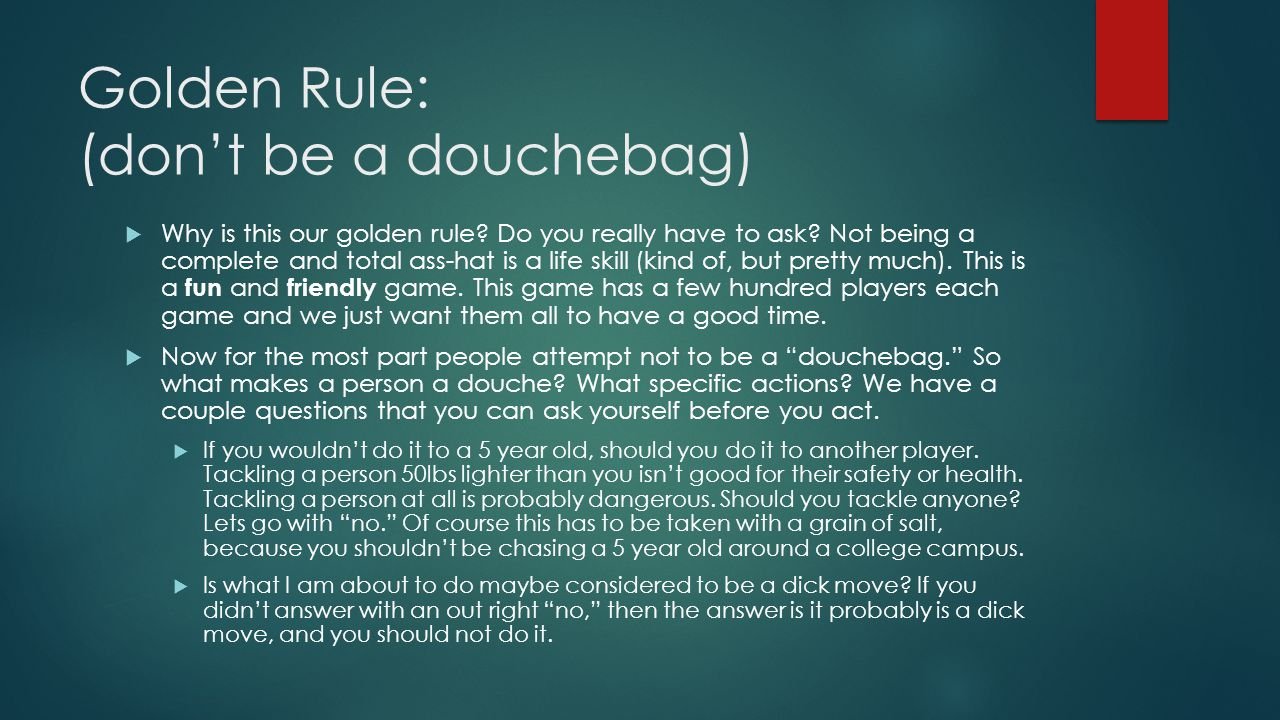 Golden Rule: (don't be a douchebag)  Why is this our golden rule.