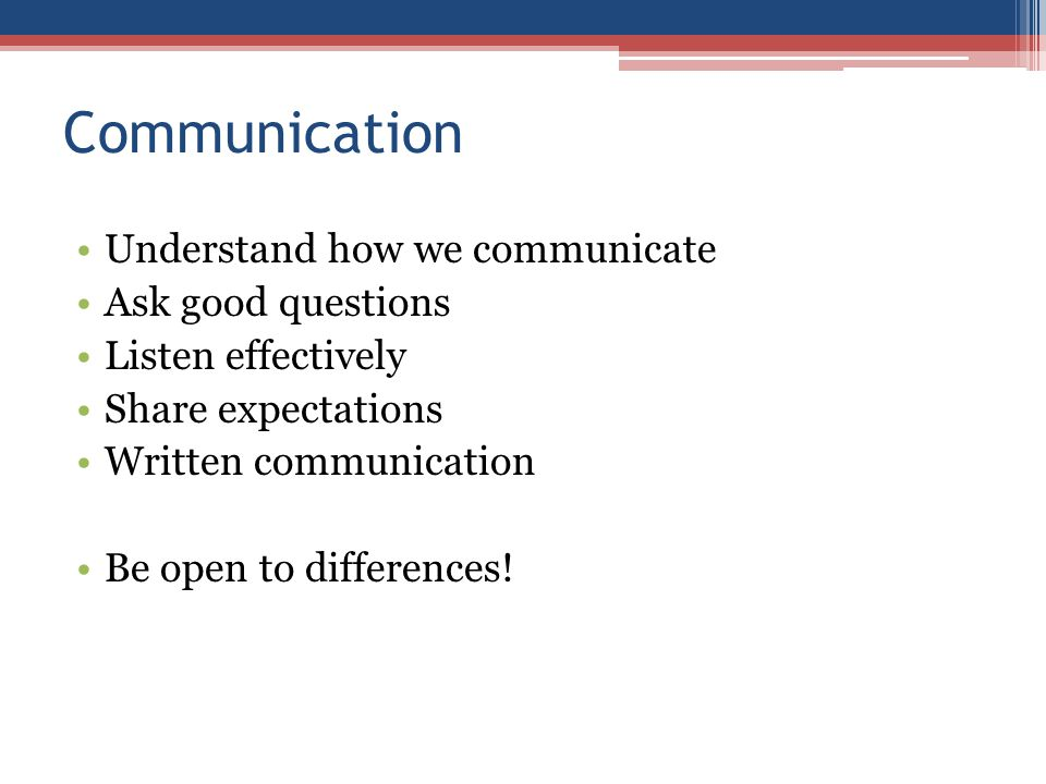 Communication Understand how we communicate Ask good questions Listen effectively Share expectations Written communication Be open to differences!