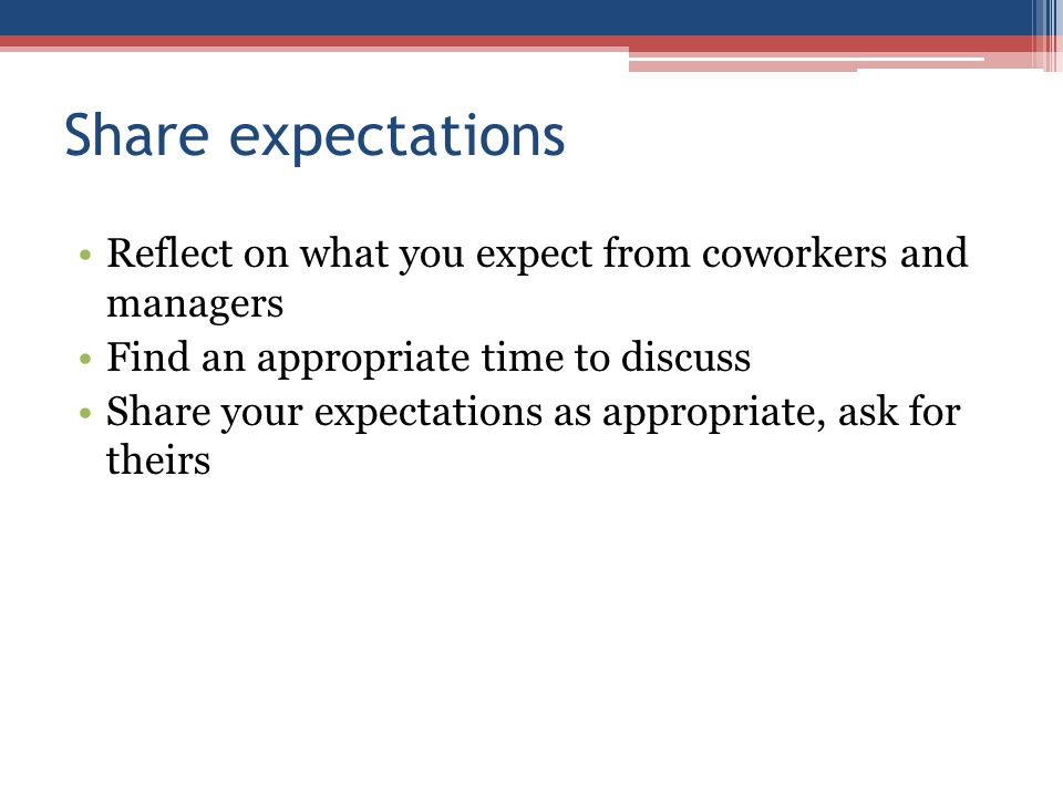 Share expectations Reflect on what you expect from coworkers and managers Find an appropriate time to discuss Share your expectations as appropriate, ask for theirs