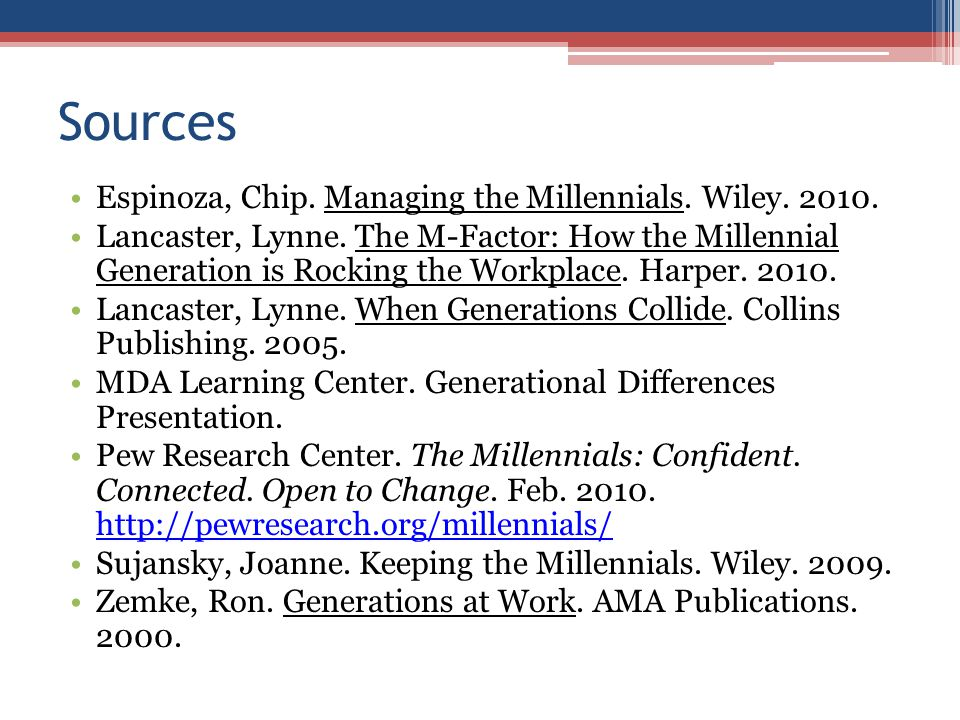 Sources Espinoza, Chip. Managing the Millennials. Wiley. 2010. Lancaster, Lynne. The M-Factor: How the Millennial Generation is Rocking the Workplace.