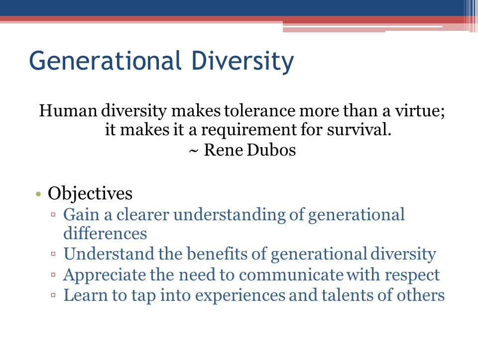 Generational Diversity Human diversity makes tolerance more than a virtue; it makes it a requirement for survival.