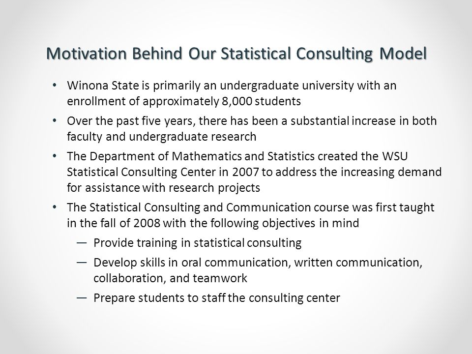 Description of Our Statistical Consulting Model Each academic year, our Statistical Consulting Center is managed by a faculty member who also teaches the consulting course during the fall semester The projects that come in to the center in the fall are handled in the consulting course.