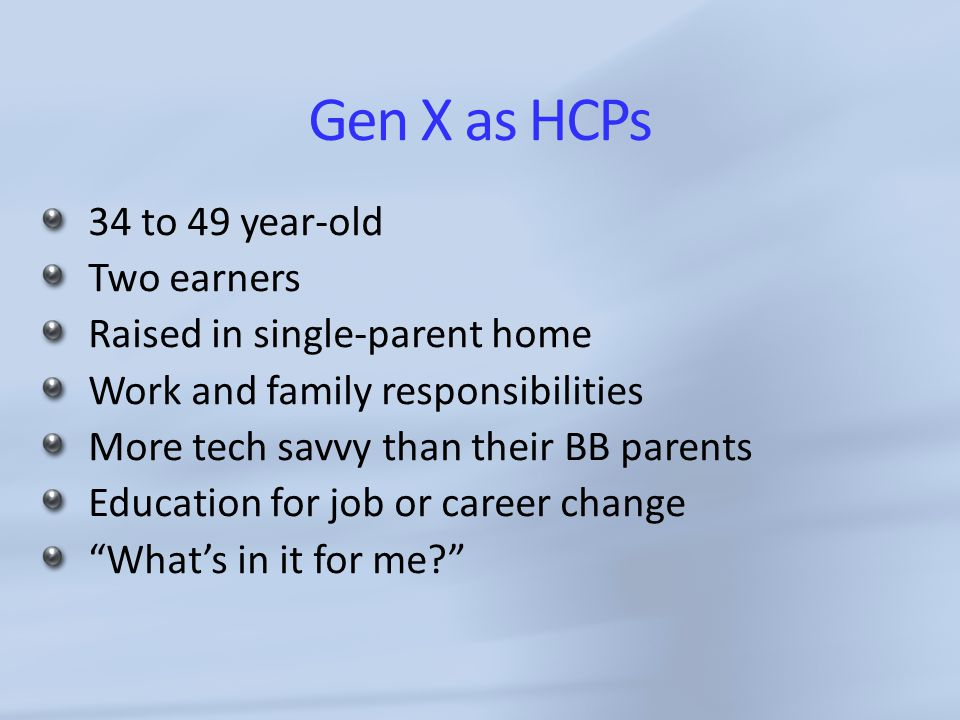 Gen X as HCPs 34 to 49 year-old Two earners Raised in single-parent home Work and family responsibilities More tech savvy than their BB parents Education for job or career change What's in it for me?