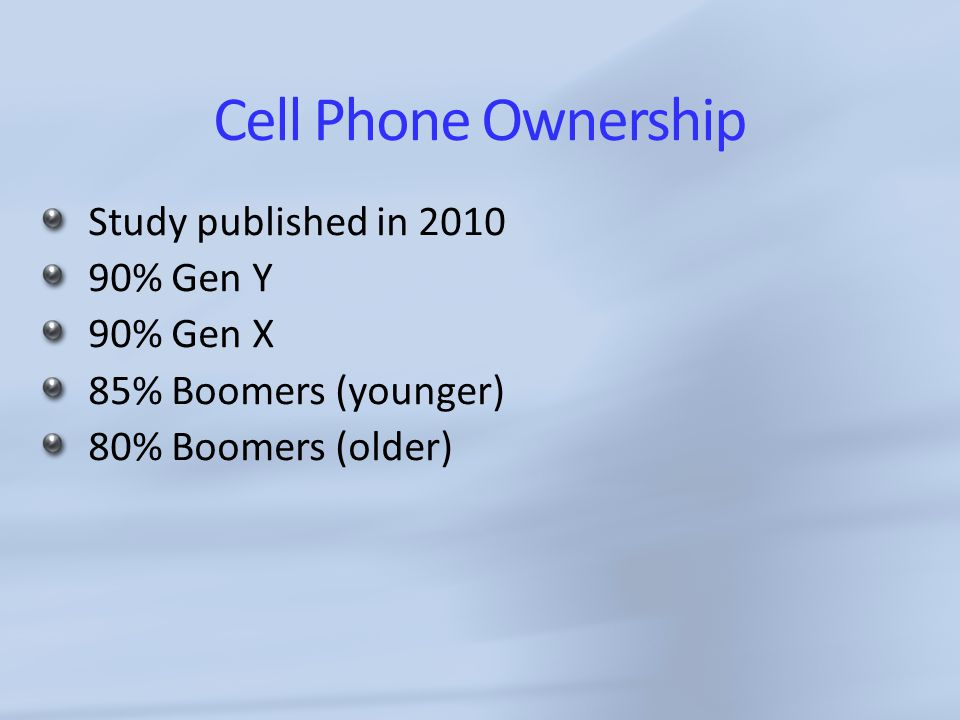 Cell Phone Ownership Study published in 2010 90% Gen Y 90% Gen X 85% Boomers (younger) 80% Boomers (older)