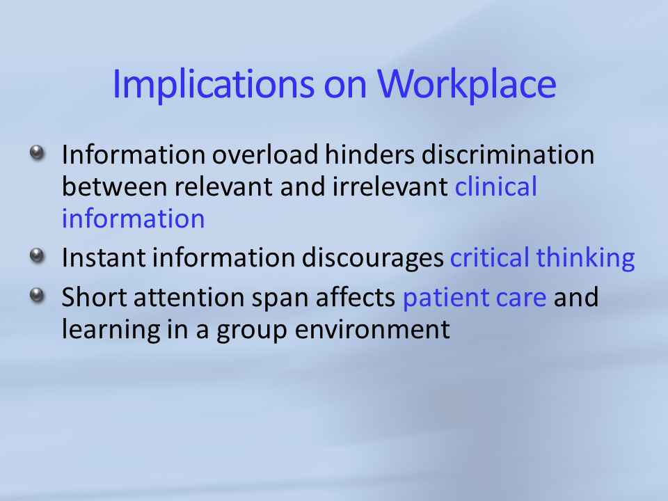 Implications on Workplace Information overload hinders discrimination between relevant and irrelevant clinical information Instant information discourages critical thinking Short attention span affects patient care and learning in a group environment