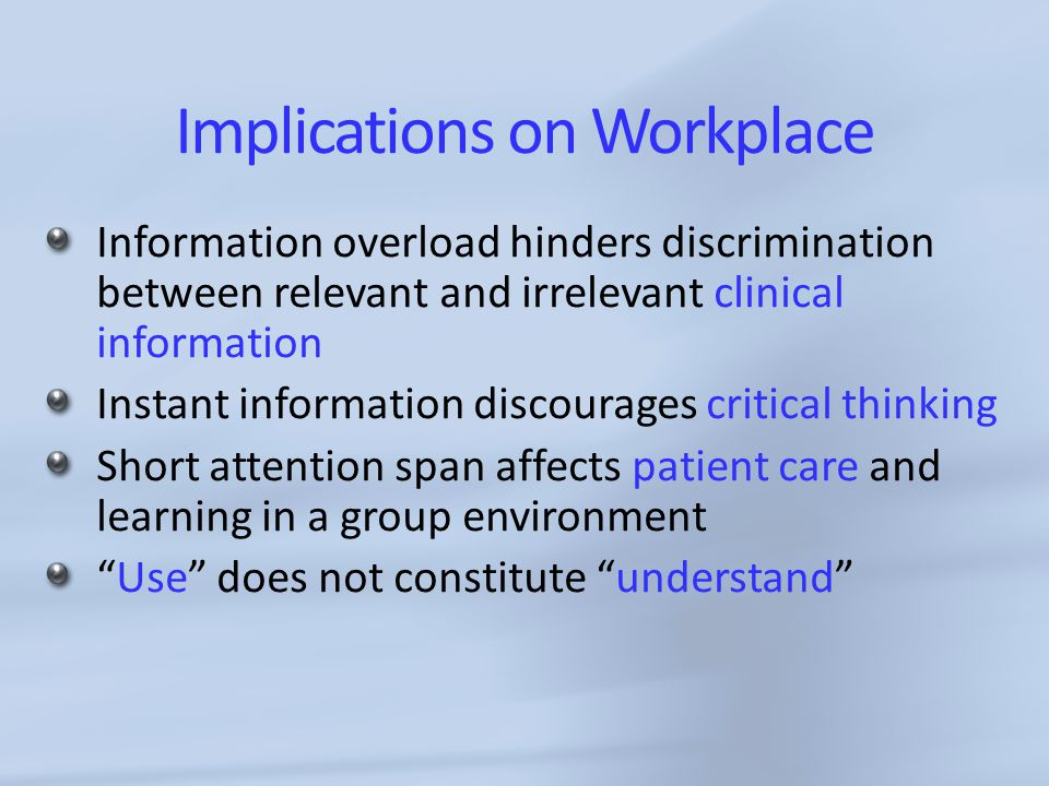 Implications on Workplace Information overload hinders discrimination between relevant and irrelevant clinical information Instant information discourages critical thinking Short attention span affects patient care and learning in a group environment Use does not constitute understand