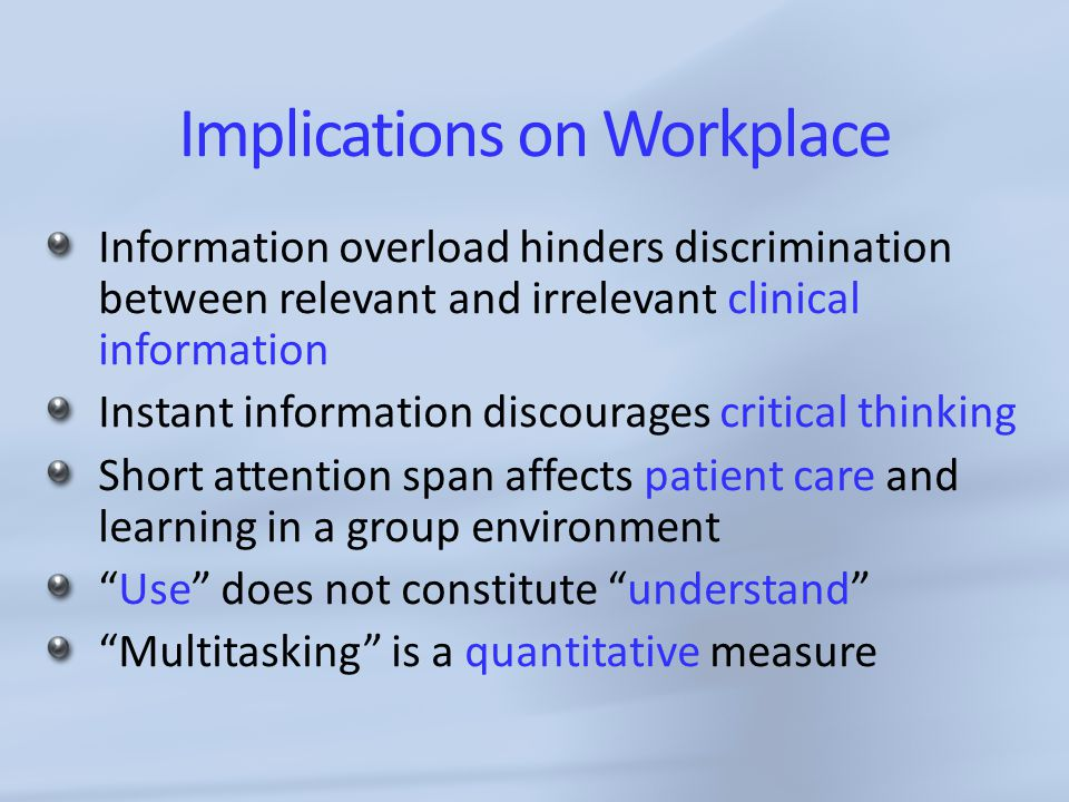 Implications on Workplace Information overload hinders discrimination between relevant and irrelevant clinical information Instant information discourages critical thinking Short attention span affects patient care and learning in a group environment Use does not constitute understand Multitasking is a quantitative measure