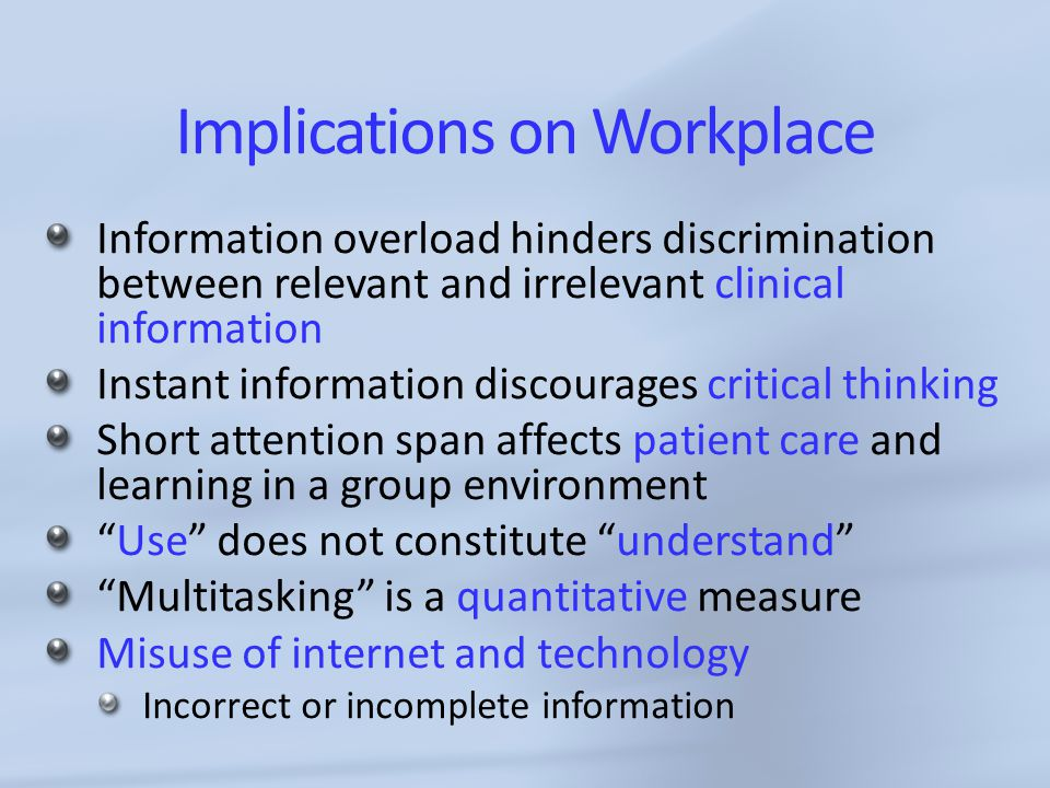 Implications on Workplace Information overload hinders discrimination between relevant and irrelevant clinical information Instant information discourages critical thinking Short attention span affects patient care and learning in a group environment Use does not constitute understand Multitasking is a quantitative measure Misuse of internet and technology Incorrect or incomplete information