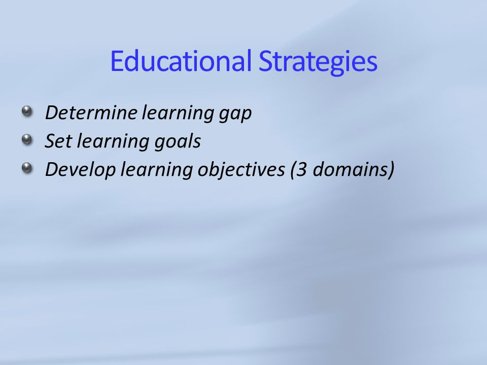 Educational Strategies Determine learning gap Set learning goals Develop learning objectives (3 domains)