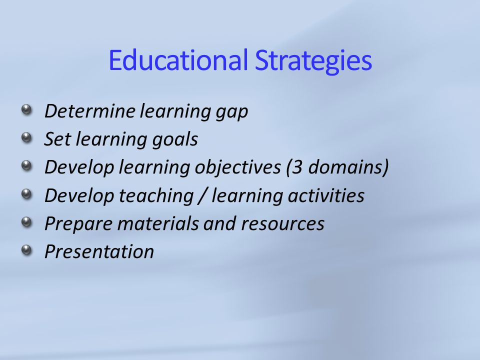 Educational Strategies Determine learning gap Set learning goals Develop learning objectives (3 domains) Develop teaching / learning activities Prepare materials and resources Presentation