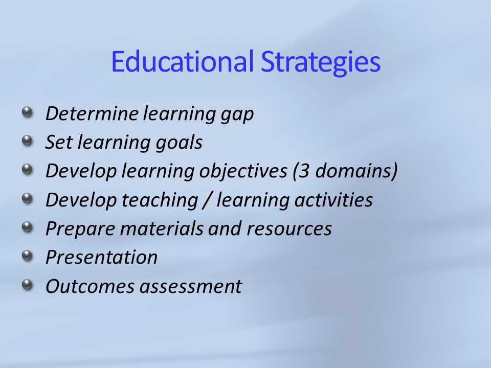Educational Strategies Determine learning gap Set learning goals Develop learning objectives (3 domains) Develop teaching / learning activities Prepare materials and resources Presentation Outcomes assessment