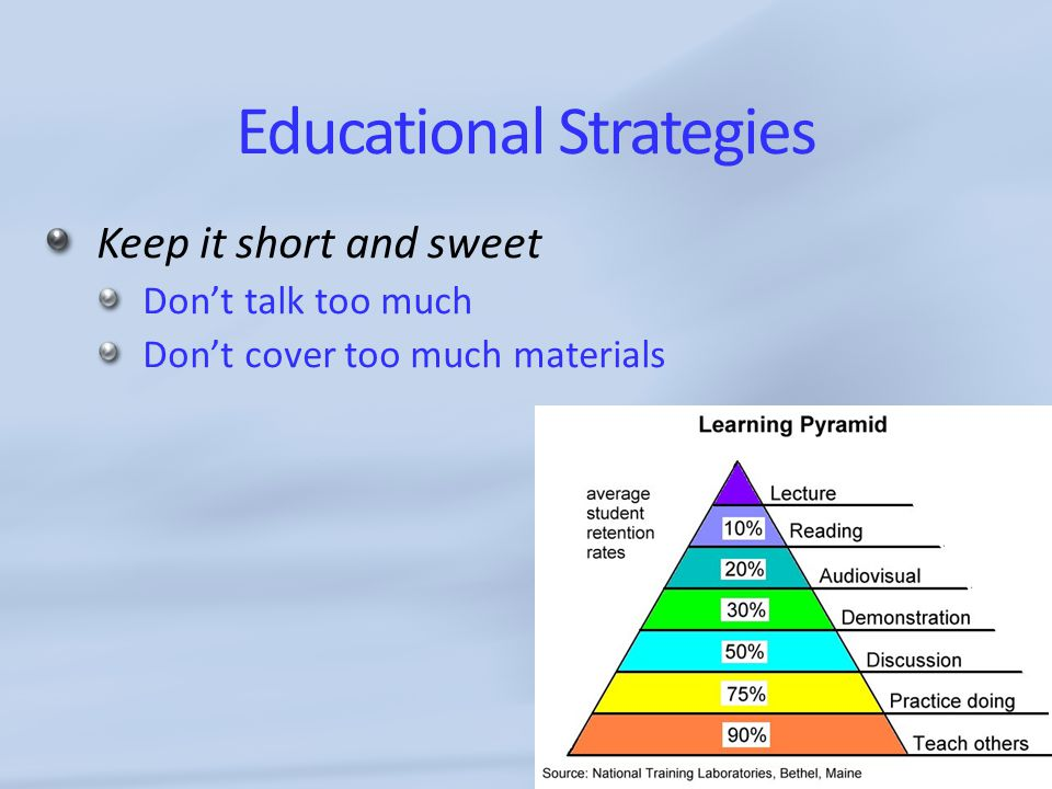 Educational Strategies Keep it short and sweet Don't talk too much Don't cover too much materials