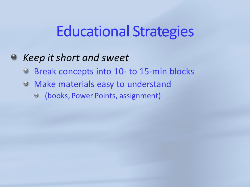 Educational Strategies Keep it short and sweet Break concepts into 10- to 15-min blocks Make materials easy to understand (books, Power Points, assignment)