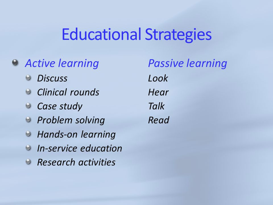 Educational Strategies Active learning Passive learning Discuss Look Clinical roundsHear Case studyTalk Problem solvingRead Hands-on learning In-service education Research activities