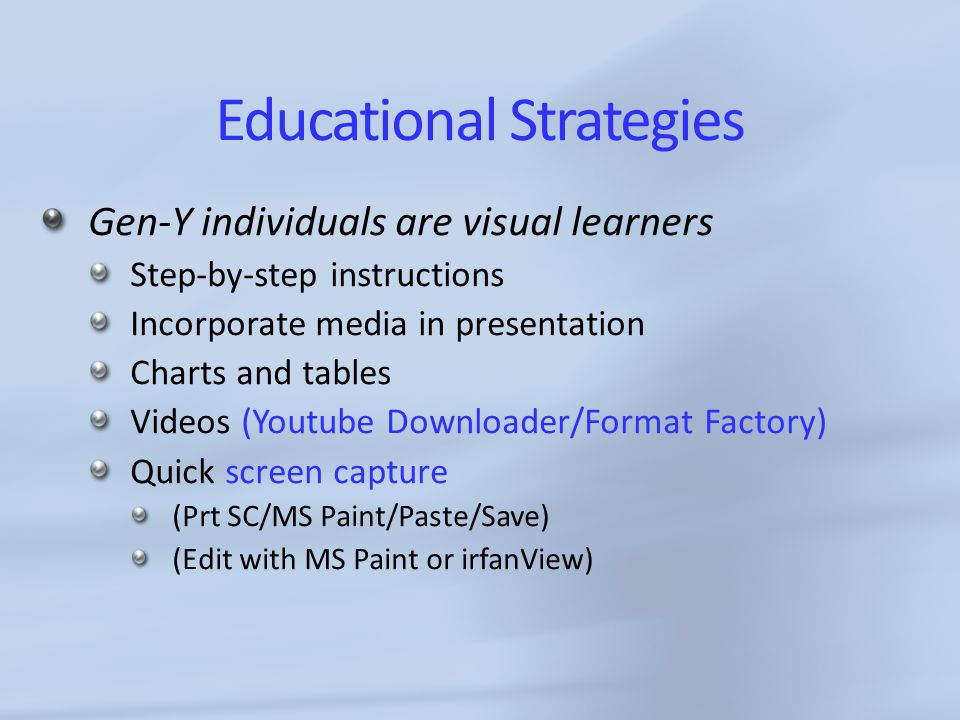 Educational Strategies Gen-Y individuals are visual learners Step-by-step instructions Incorporate media in presentation Charts and tables Videos (Youtube Downloader/Format Factory) Quick screen capture (Prt SC/MS Paint/Paste/Save) (Edit with MS Paint or irfanView)
