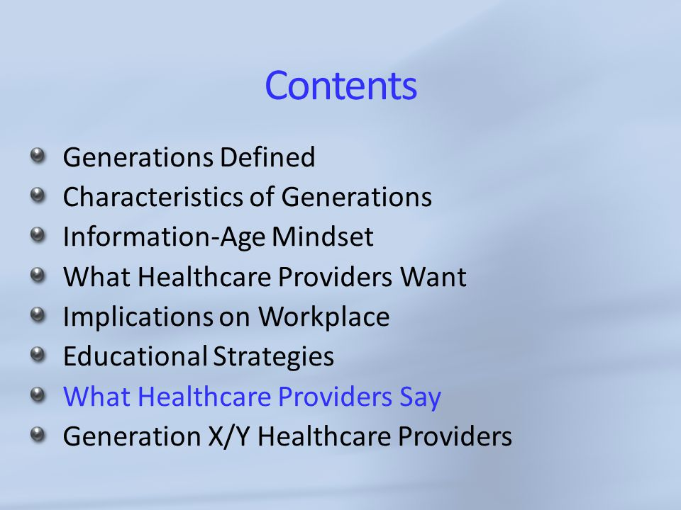 Contents Generations Defined Characteristics of Generations Information-Age Mindset What Healthcare Providers Want Implications on Workplace Educational Strategies What Healthcare Providers Say Generation X/Y Healthcare Providers