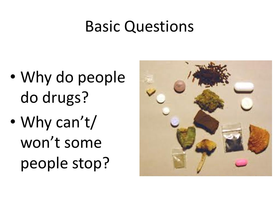 Basic Questions Why do people do drugs? Why can't/ won't some people stop?