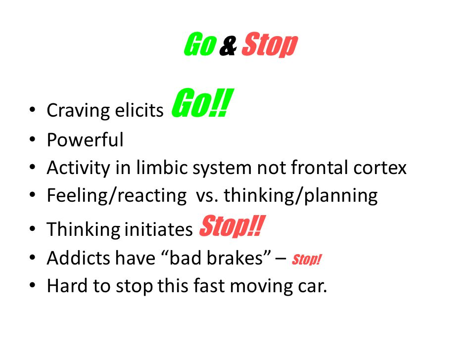 Go & Stop Craving elicits Go!! Powerful Activity in limbic system not frontal cortex Feeling/reacting vs. thinking/planning Thinking initiates Stop!!