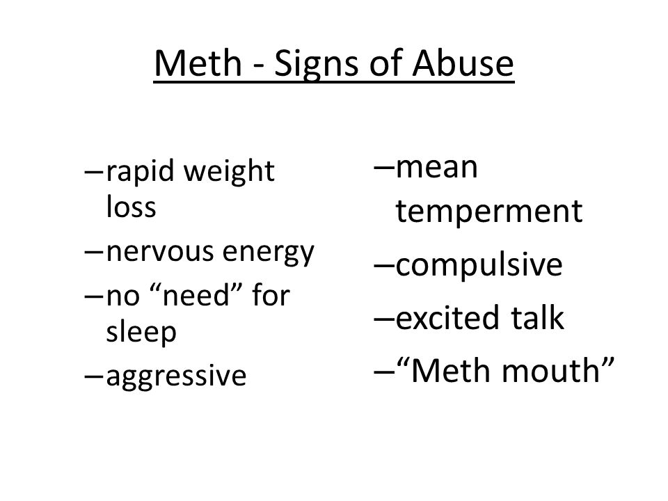 """Meth - Signs of Abuse – rapid weight loss – nervous energy – no """"need"""" for sleep – aggressive – mean temperment – compulsive – excited talk – """"Meth mo"""