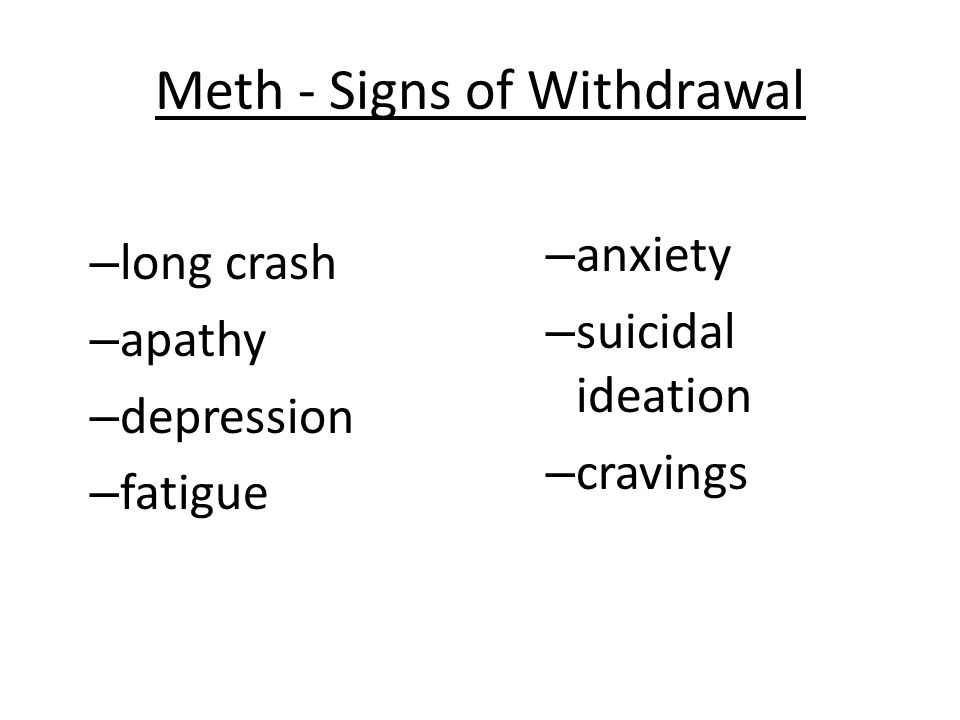 Meth - Signs of Withdrawal – long crash – apathy – depression – fatigue – anxiety – suicidal ideation – cravings