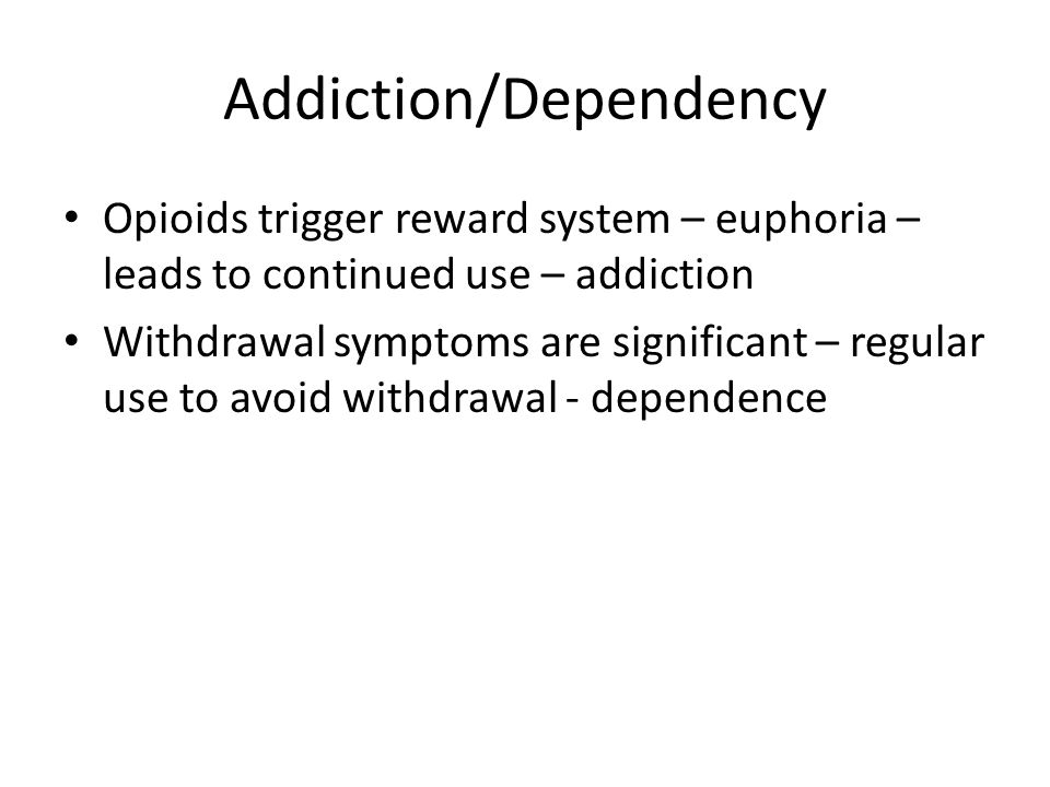 Addiction/Dependency Opioids trigger reward system – euphoria – leads to continued use – addiction Withdrawal symptoms are significant – regular use t