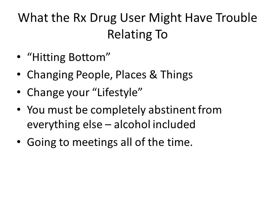 """What the Rx Drug User Might Have Trouble Relating To """"Hitting Bottom"""" Changing People, Places & Things Change your """"Lifestyle"""" You must be completely"""