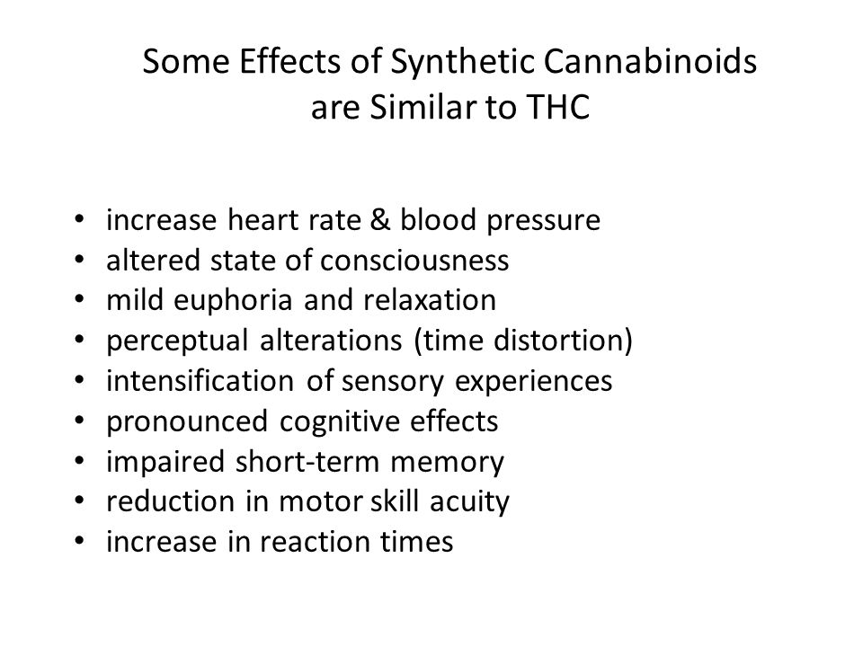 Some Effects of Synthetic Cannabinoids are Similar to THC increase heart rate & blood pressure altered state of consciousness mild euphoria and relaxa