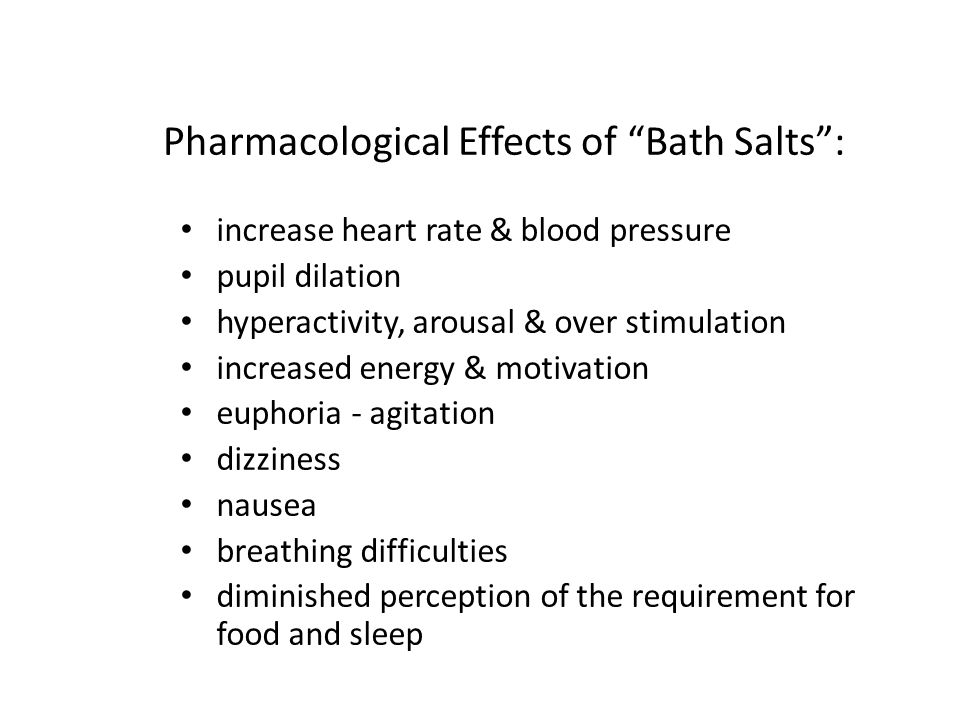 """Pharmacological Effects of """"Bath Salts"""": increase heart rate & blood pressure pupil dilation hyperactivity, arousal & over stimulation increased energ"""