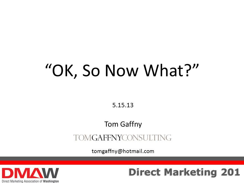 """Direct Marketing 201 """"OK, So Now What?"""" 5.15.13 Tom Gaffny tomgaffny@hotmail.com"""