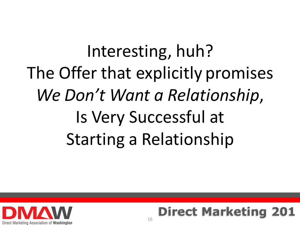 Direct Marketing 201 Interesting, huh? The Offer that explicitly promises We Don't Want a Relationship, Is Very Successful at Starting a Relationship