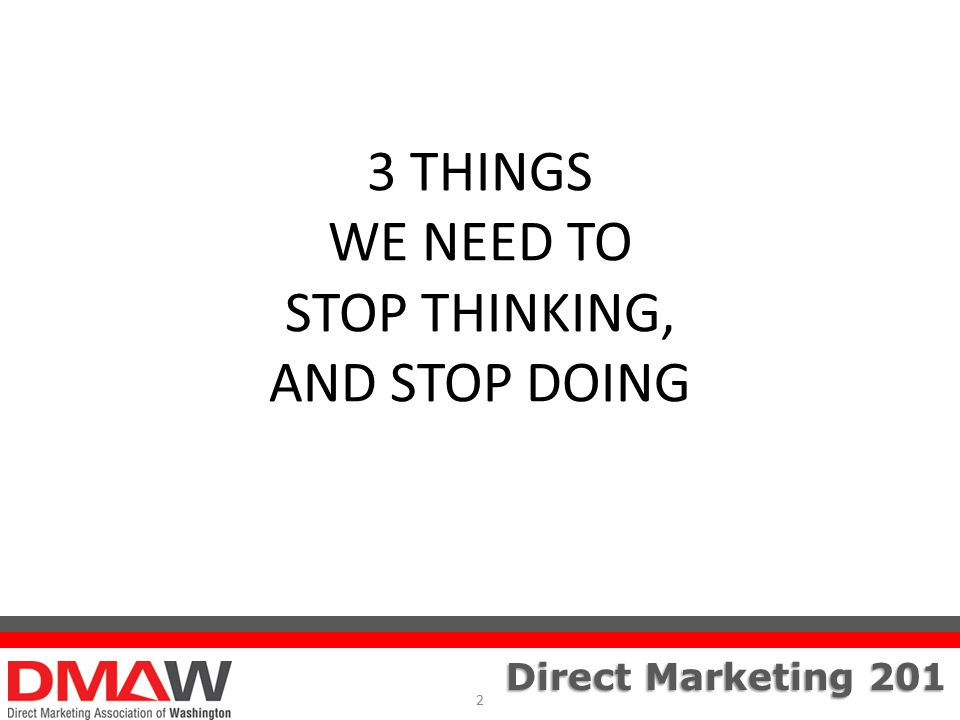 Direct Marketing 201 3 THINGS WE NEED TO STOP THINKING, AND STOP DOING 2