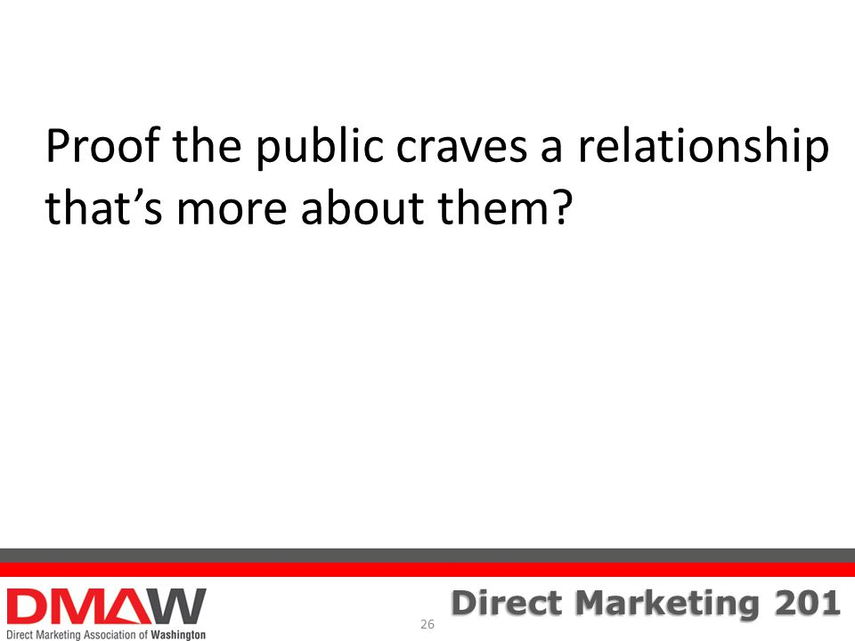 Direct Marketing 201 Proof the public craves a relationship that's more about them 26