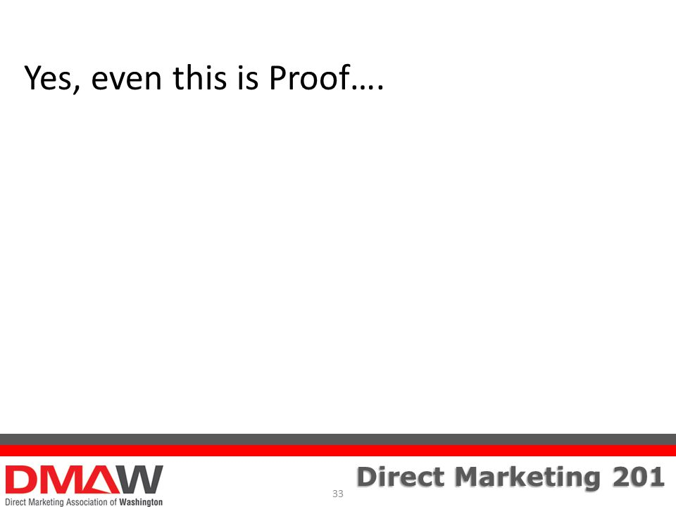Direct Marketing 201 Yes, even this is Proof…. 33