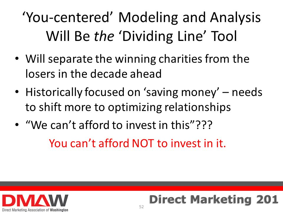 Direct Marketing 201 'You-centered' Modeling and Analysis Will Be the 'Dividing Line' Tool Will separate the winning charities from the losers in the decade ahead Historically focused on 'saving money' – needs to shift more to optimizing relationships We can't afford to invest in this .
