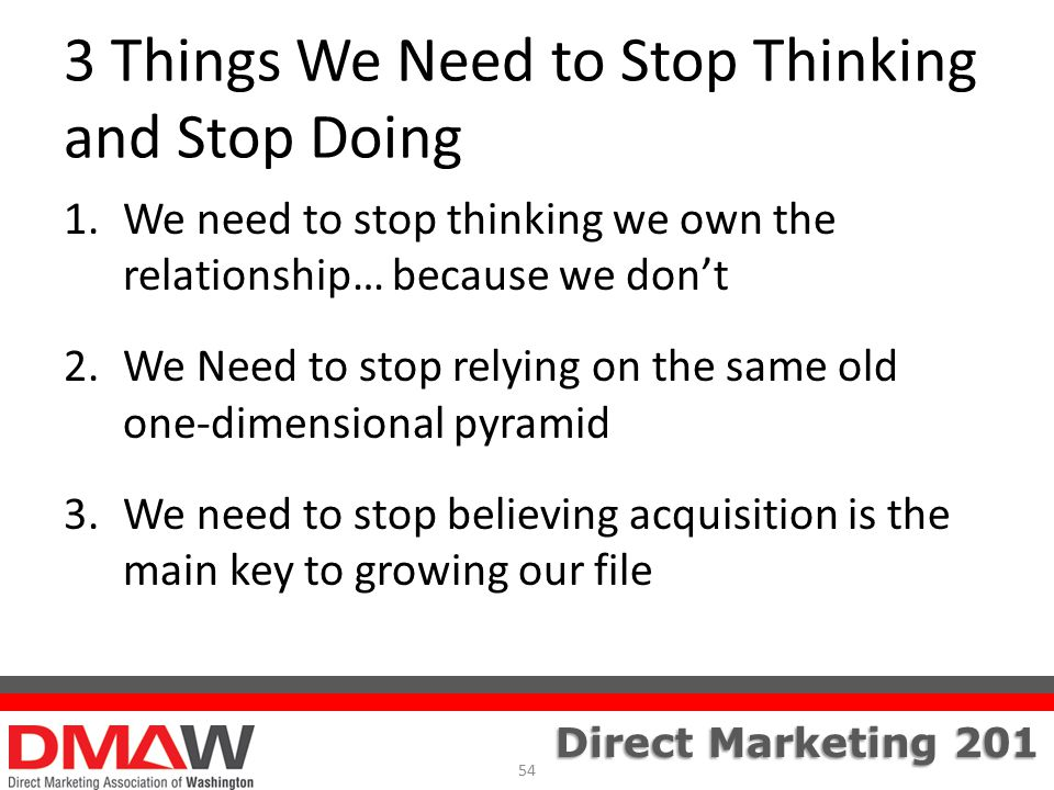 Direct Marketing 201 3 Things We Need to Stop Thinking and Stop Doing 1.We need to stop thinking we own the relationship… because we don't 2.We Need to stop relying on the same old one-dimensional pyramid 3.We need to stop believing acquisition is the main key to growing our file 54