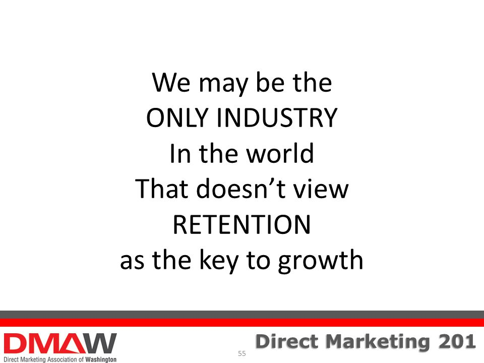 Direct Marketing 201 We may be the ONLY INDUSTRY In the world That doesn't view RETENTION as the key to growth 55