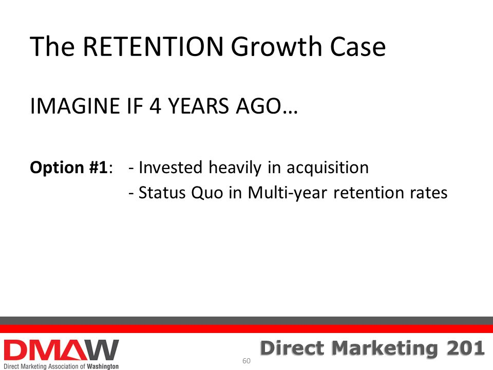 Direct Marketing 201 The RETENTION Growth Case IMAGINE IF 4 YEARS AGO… Option #1:- Invested heavily in acquisition - Status Quo in Multi-year retention rates 60