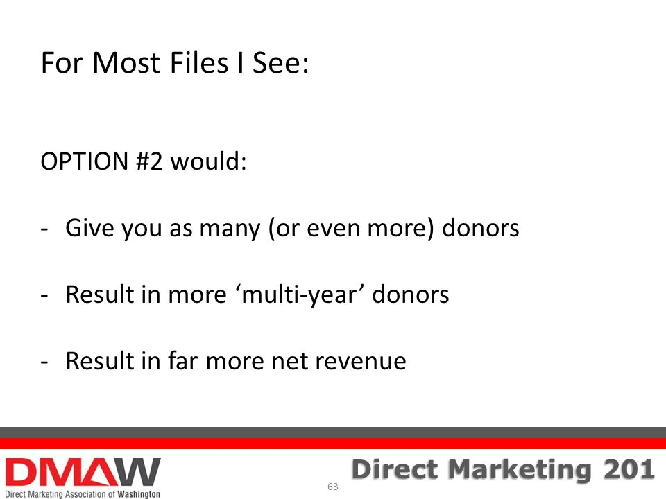 Direct Marketing 201 For Most Files I See: OPTION #2 would: -Give you as many (or even more) donors -Result in more 'multi-year' donors -Result in far more net revenue 63
